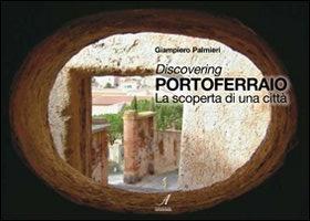 Discovering Portoferraio. La scoperta di una città.: Palmieri, Giampiero