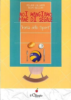 Noi Mangiamo Pane di Segale. Ironia delle Sport.: Caldarini, Melania Bellani, Jacopo