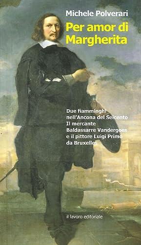 Per Amor di Margherita. Due Fiamminghi nell'Ancona del Seicento, il Mercante Baldasserre ...