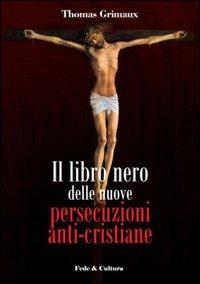 Il libro nero delle nuove persecuzioni anti-cristiane.: Grimaux, Thomas