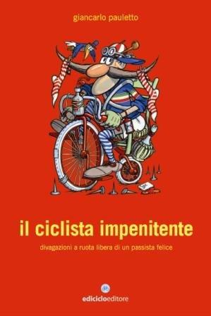 Il Ciclista Impenitente. Divagazioni a Ruota Libera di un Passista Felice.: Pauletto, Giancarlo