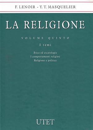La Religione. Vol. 5: Etica ed Escatologia. I Comportamenti Religiosi. Religione e Politica.: ...