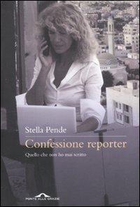 Confessione Reporter. Quello che non Ho Mai Scritto.: Pende, Stella