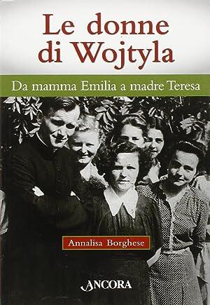 Le Donne di Wojtyla. Da Mamma Emilia a Madre Teresa.: Borghese, Annalisa