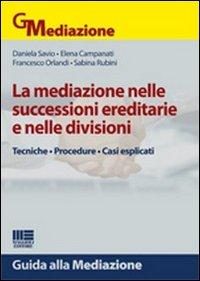La Mediazione nelle Successioni Ereditarie e nelle Divisioni. Tecniche, Procedure, Casi Esplicati.