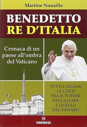 Benedetto re d'Italia. Cronaca di un paese all'ombra del Vaticano.: Nouaille, Martine