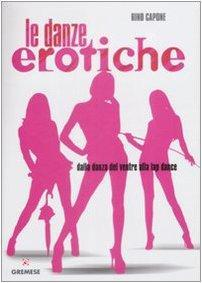Danze Erotiche. Dalla Danza del Ventre alla Lap Dance.: Capone, Rino
