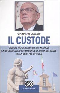 Il custode. Giorgio Napolitano: dal PCI al Colle la difesa della Costituzione e la guida del Paese ...