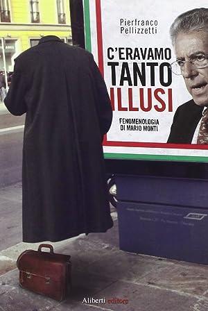 C'eravamo tanto illusi. Fenomenologia di Mario Monti.: Pellizzetti, Pierfranco