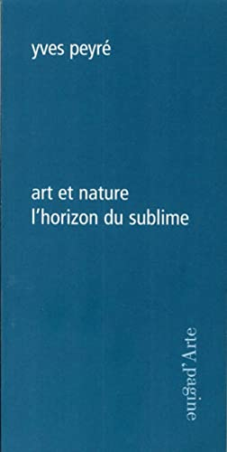 Art et nature l'horizon du sublime.: Peyré, Yves