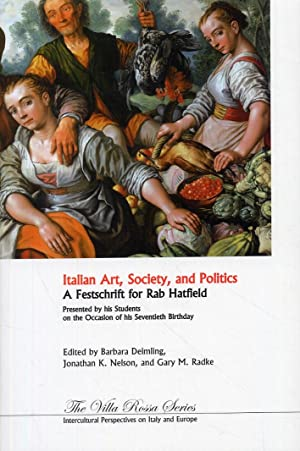 Italian Art, Society, and Politics. A Festschrift in Honor of Rab Hatfield. Presented by his ...