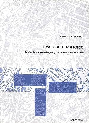 Il valore territorio. Gestire la complessità per governare le trasformazioni.: Alberti, ...