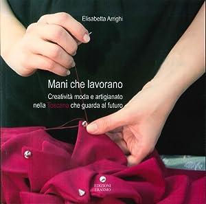 Mani che Lavorano. Creatività Moda e Artigianato nella Toscana che Guarda al Futuro.: ...