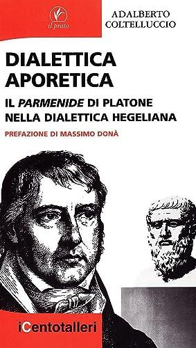 Dialettica Aporetica. Il Parmenide di Platone nella Dialettica Hegeliana.: Coltelluccio, Adalberto
