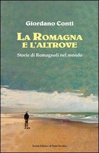 La Romagna e l'altrove. Storie di romagnoli nel mondo.: Conti, Giordano
