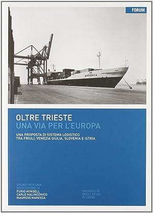 Oltre Trieste. Una via per l'Europa. Una proposta di sistema logistico tra Friuli, Venezia ...