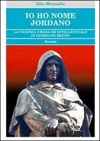 Io ho nome Jordano. La vicenda umana ed intellettuale di Giordano Bruno.: Mennella, Elio