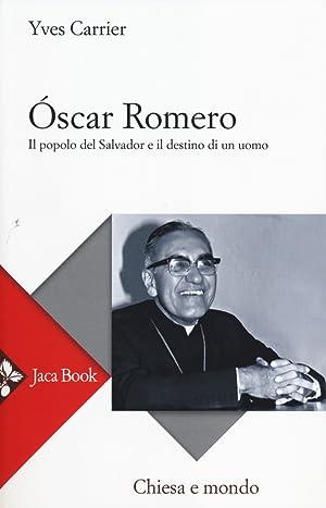 Oscar Romero. Il popolo del Salvador e il destino di un uomo.: Carrier, Yves