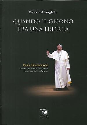 Quando il Giorno Era una Freccia. Papa Francesco. Gli anni nel mondo della scuola. La testimonianza...