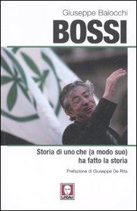 Bossi. Storia di uno che (a modo suo) ha fatto la storia.: Baiocchi, Giuseppe
