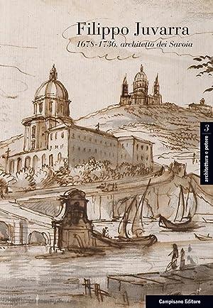 Filippo Juvarra 1678-1736. Architetto dei Savoia. Architetto in Europa.