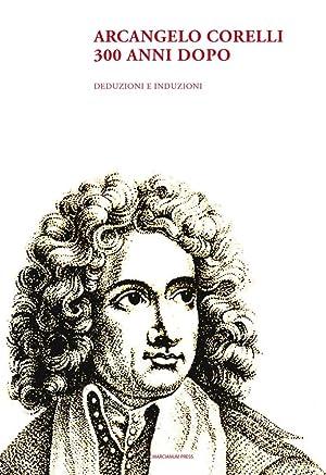 Arcangelo Corelli. 300 anni dopo. Deduzioni e induzioni.: Aa. Vv.