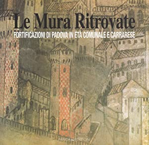 Le Mura Ritrovate. Fortificazioni di Padova in Età Comunale e Carrarese.: aa.vv.