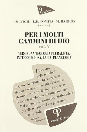 Per i Molti Cammini di Dio. Verso una Teologia Pluralista, Interreligiosa, Laica, Planetaria. Vol. ...