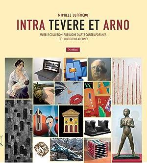 Intra Tevere Et Arno. Musei e Collezioni Pubbliche d'Arte Contemporanea del Territorio Aretino...