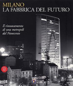 Milano. La Fabbrica del Futuro. Il rinnovamento di una metropoli del Novecento.
