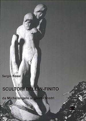 Scultori e pittori dell'in-finito. Da Michelangelo ai giorni nostri.: Rossi, Sergio