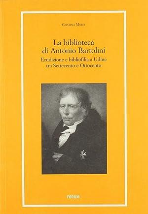 La biblioteca di Antonio Bartolini. Erudizione e bibliofilia a Udine tra Settecento e Ottocento.: ...