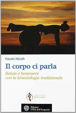 Il corpo ci parla. Salute e benessere con la kinesiologia tradizionale.: Nicolli, Fausto