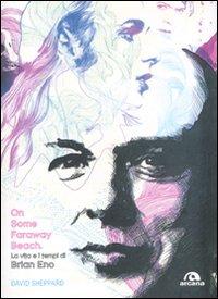 On some faraway beach. La vita e i tempi di Brian Eno.: Sheppard, David