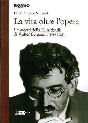 La vita oltre l'opera. I concetti della Kunstkritik di Walter Benjamin (1919-1925).: Scrignoli...