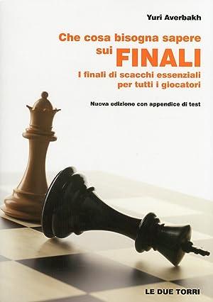 Che cosa bisogna sapere sui finali. I finali di scacchi essenziali per tutti i giocatori.: Averbakh...