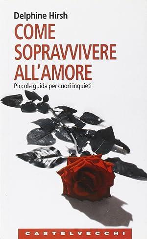 Come sopravvivere all'amore. Piccola guida per cuori inquieti.: Hirsh, Delphine