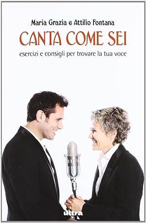 Canta come sei. Esercizi e consigli per trovare la tua voce.: Fontana, M Grazia Fontana, Attilio