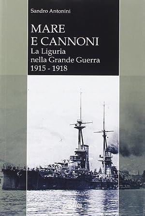 Mare e cannoni. La Liguria nella grande guerra 1915-1918.: Antonini, Sandro