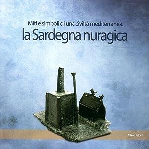 La Sardegna nuragica. Miti e simboli di una civiltà mediterranea.