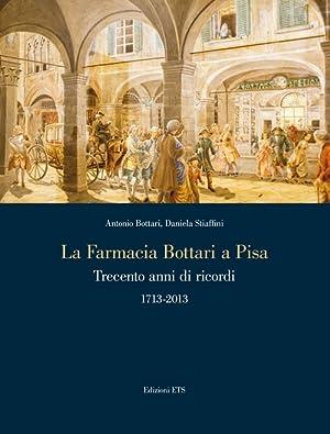 La Farmacia Bottari a Pisa. Trecento Anni di Ricordi 1713-2013.: Bottari, A Stiaffini, Daniela