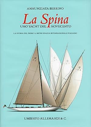 La Spina. Uno yacht del novecento. La storia del primo 12 metri stazza internazionale italiano.: ...