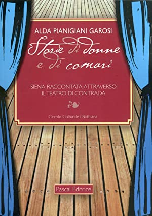 Storie di donne e di comari. Siena raccontata attraverso il teatro di contrada.: Pianigiani Garosi,...