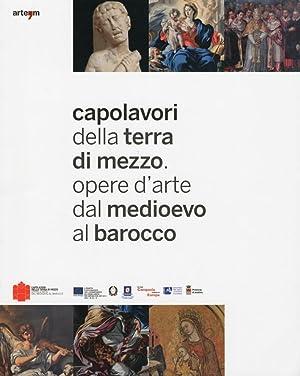 Capolavori delle Terra di Mezzo. Opere d'Arte dal Medioevo al Barocco.catalogo delle Mostra (...