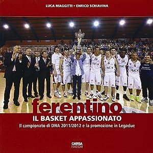 Ferentino. Il Basket Appassionato. il Campionato di DNA 2011/2012 e la Promozione in Legadue.:...