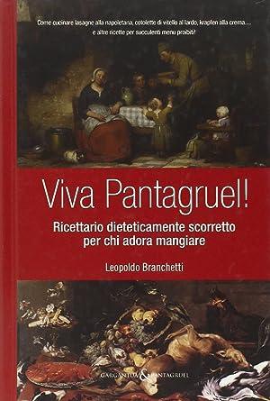 Viva Pantagruel! Ricettario dieteticamente scorretto per chi adora mangiare.: Branchetti, Leopoldo
