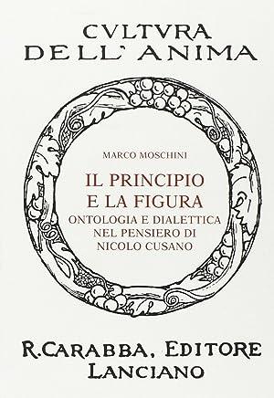 Il principio e la figura. Ontologia e dialettica nel pensiero di Nicolò Cusano.: Moschini, ...