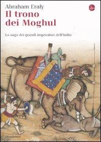 Il trono dei Moghul. La saga dei grandi imperatori dell'India.: Eraly, Abraham