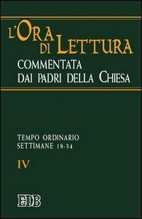 L'ora di lettura commentata dai padri della Chiesa. Vol. 4: Tempo ordinario: settimane 18-34.:...
