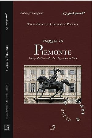 Viaggio in Piemonte. Una guida gourmArt che si legge come un libro.: Scacchi, Teresa Podestà, ...